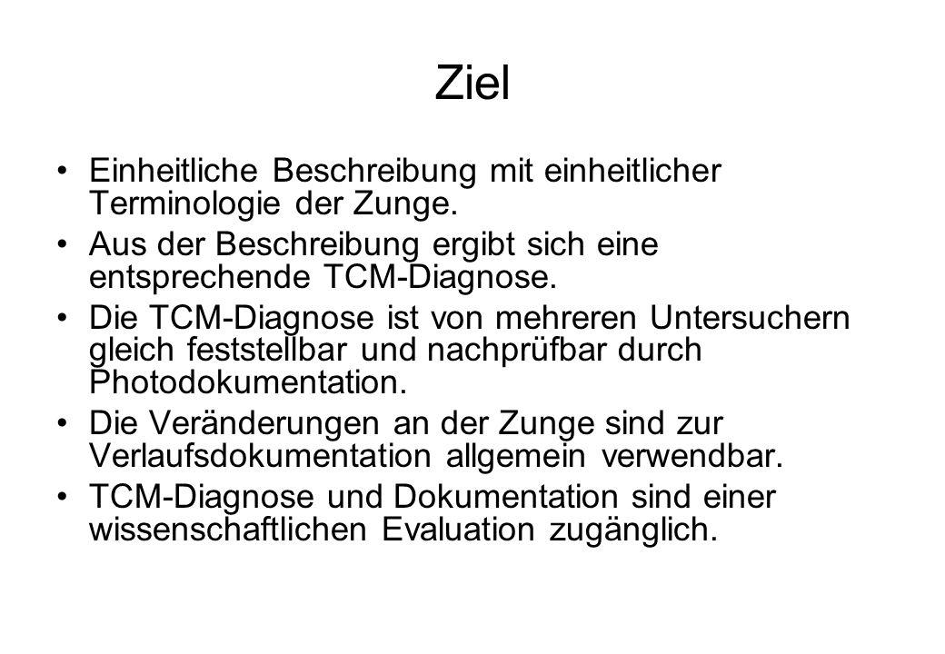 Ziel Einheitliche Beschreibung mit einheitlicher Terminologie der Zunge. Aus der Beschreibung ergibt sich eine entsprechende TCM-Diagnose.