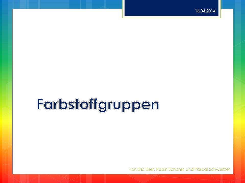 28.03.2017 Farbstoffgruppen Von Eric Eiser, Robin Schorer und Pascal Schweitzer