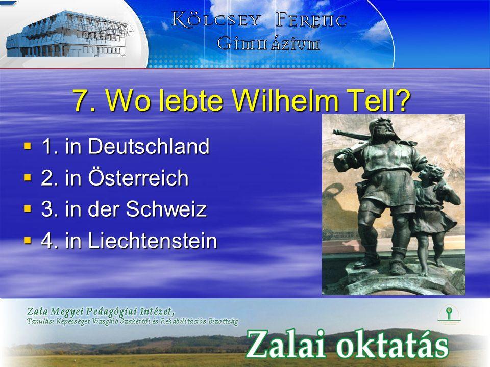 7. Wo lebte Wilhelm Tell 1. in Deutschland 2. in Österreich