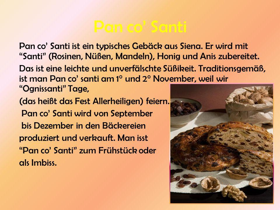 Pan co' Santi Pan co' Santi ist ein typisches Gebäck aus Siena. Er wird mit Santi (Rosinen, Nüßen, Mandeln), Honig und Anis zubereitet.