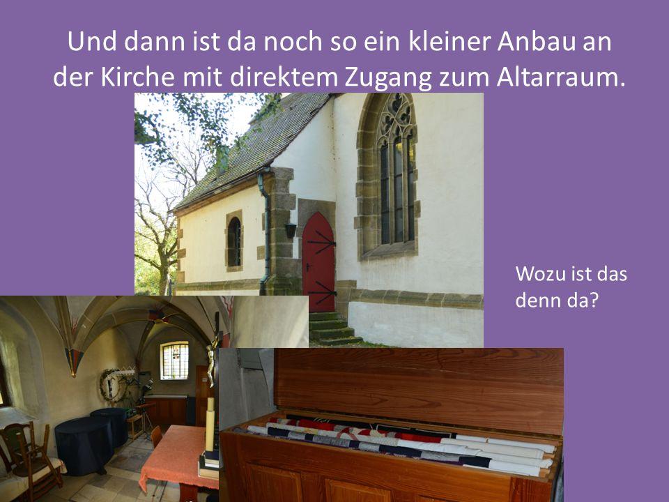 Und dann ist da noch so ein kleiner Anbau an der Kirche mit direktem Zugang zum Altarraum.