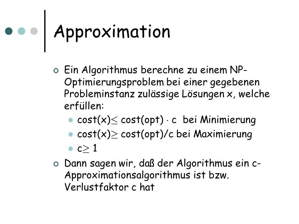 Approximation Ein Algorithmus berechne zu einem NP-Optimierungsproblem bei einer gegebenen Probleminstanz zulässige Lösungen x, welche erfüllen: