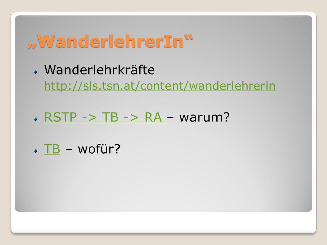 """WanderlehrerIn Wanderlehrkräfte http://sls.tsn.at/content/wanderlehrerin. RSTP -> TB -> RA – warum"