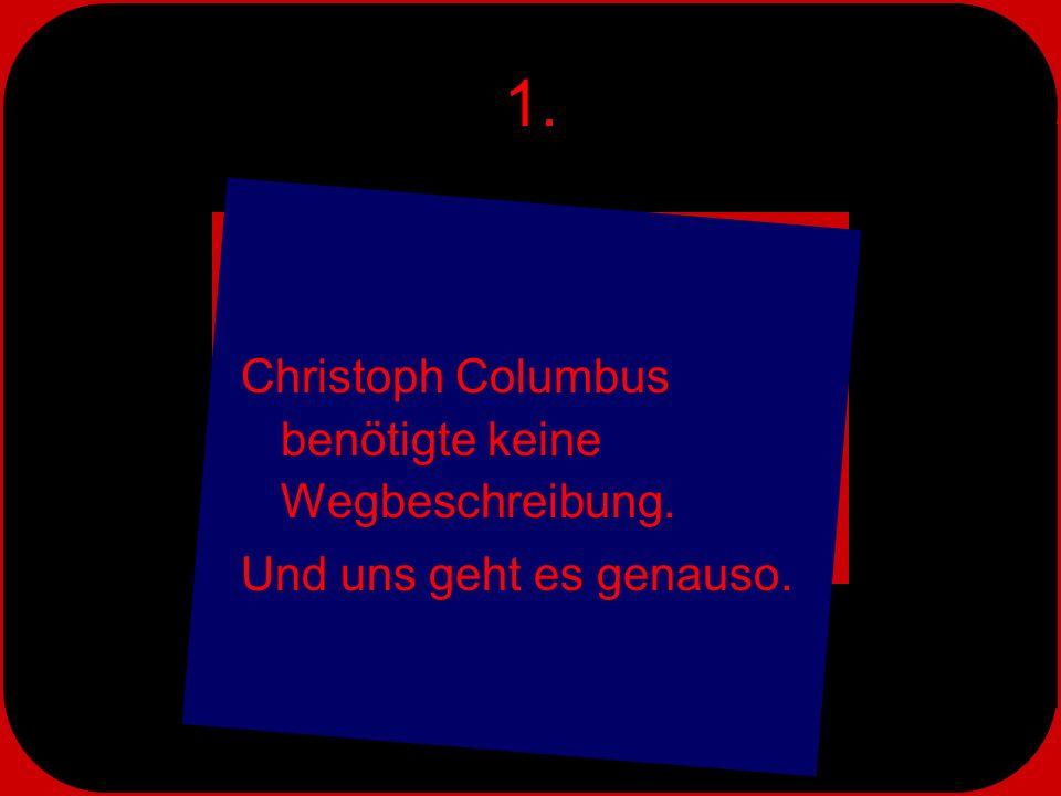 1. Christoph Columbus benötigte keine Wegbeschreibung.