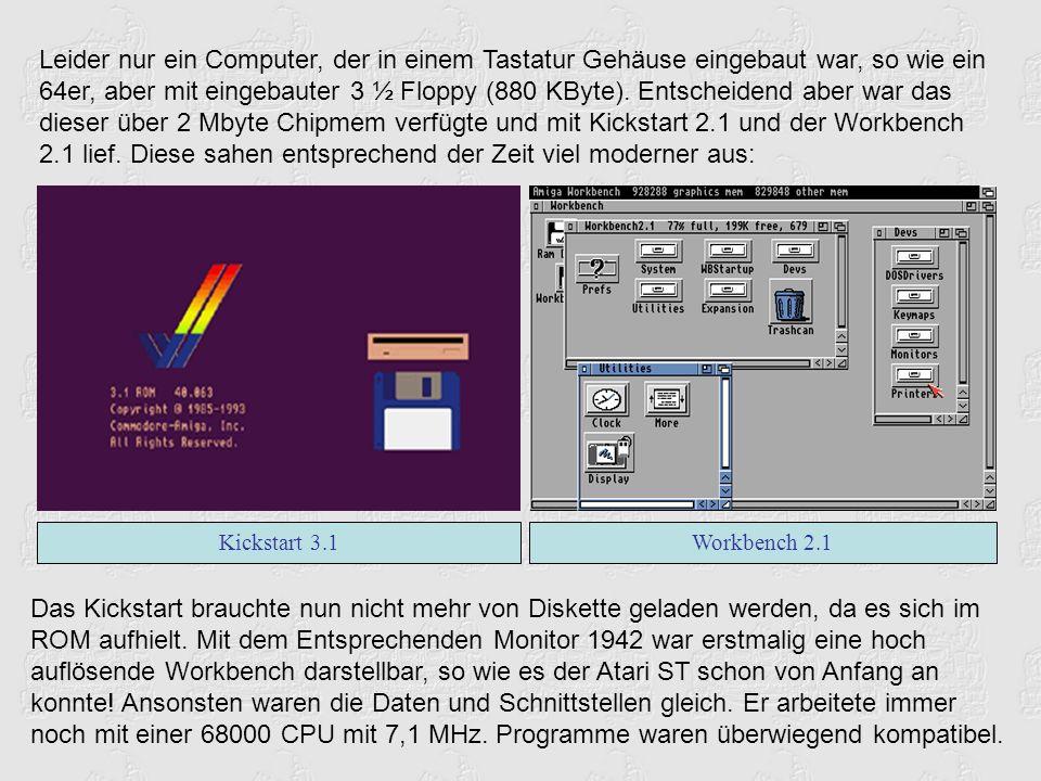 Leider nur ein Computer, der in einem Tastatur Gehäuse eingebaut war, so wie ein 64er, aber mit eingebauter 3 ½ Floppy (880 KByte). Entscheidend aber war das dieser über 2 Mbyte Chipmem verfügte und mit Kickstart 2.1 und der Workbench 2.1 lief. Diese sahen entsprechend der Zeit viel moderner aus: