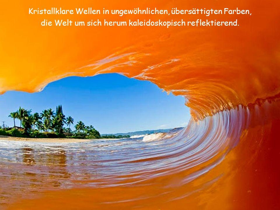Kristallklare Wellen in ungewöhnlichen, übersättigten Farben, die Welt um sich herum kaleidoskopisch reflektierend.