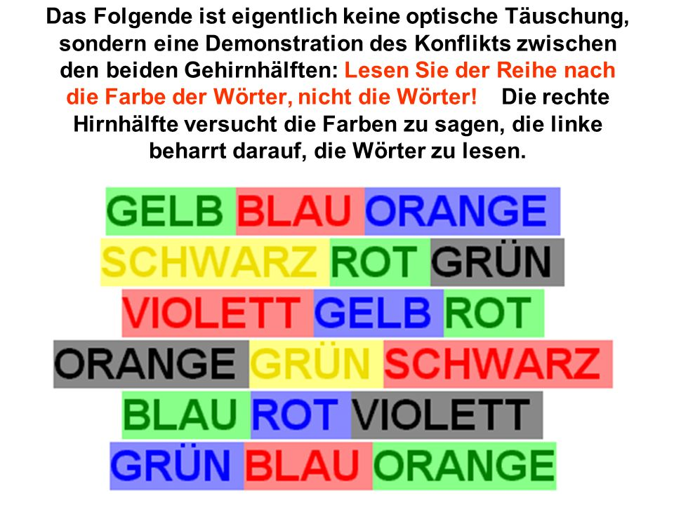 Das Folgende ist eigentlich keine optische Täuschung, sondern eine Demonstration des Konflikts zwischen den beiden Gehirnhälften: Lesen Sie der Reihe nach die Farbe der Wörter, nicht die Wörter.