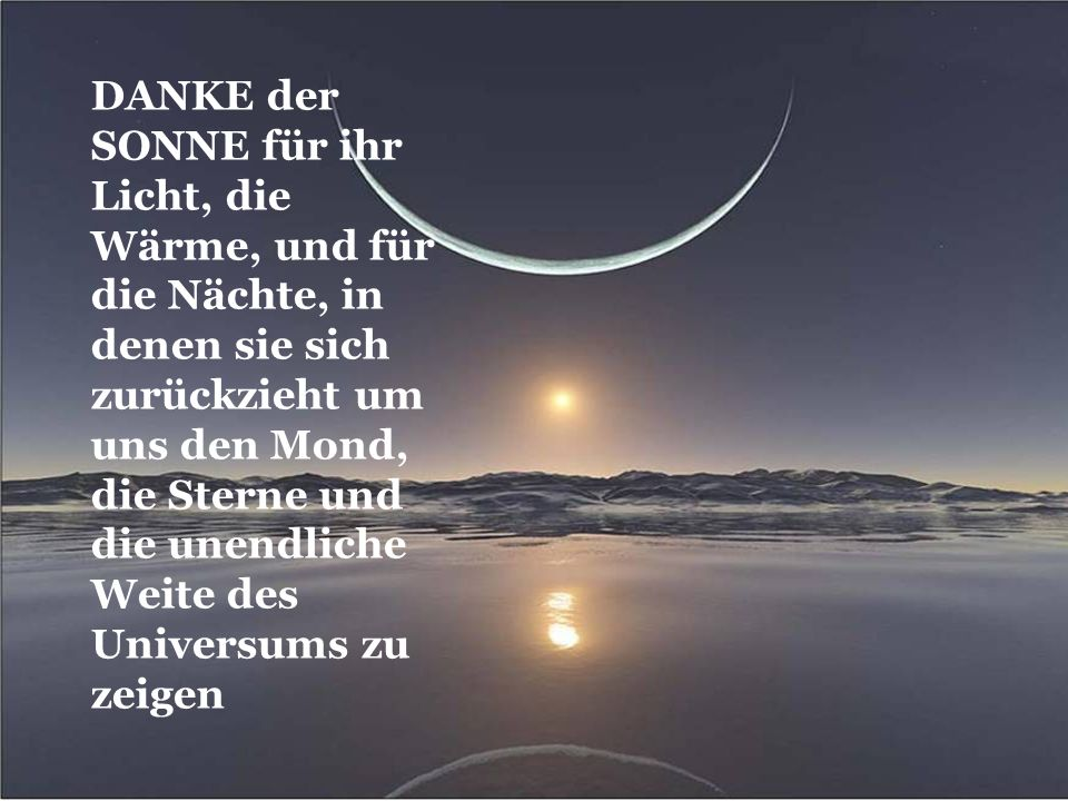 DANKE der SONNE für ihr Licht, die Wärme, und für die Nächte, in denen sie sich zurückzieht um uns den Mond, die Sterne und die unendliche Weite des Universums zu zeigen