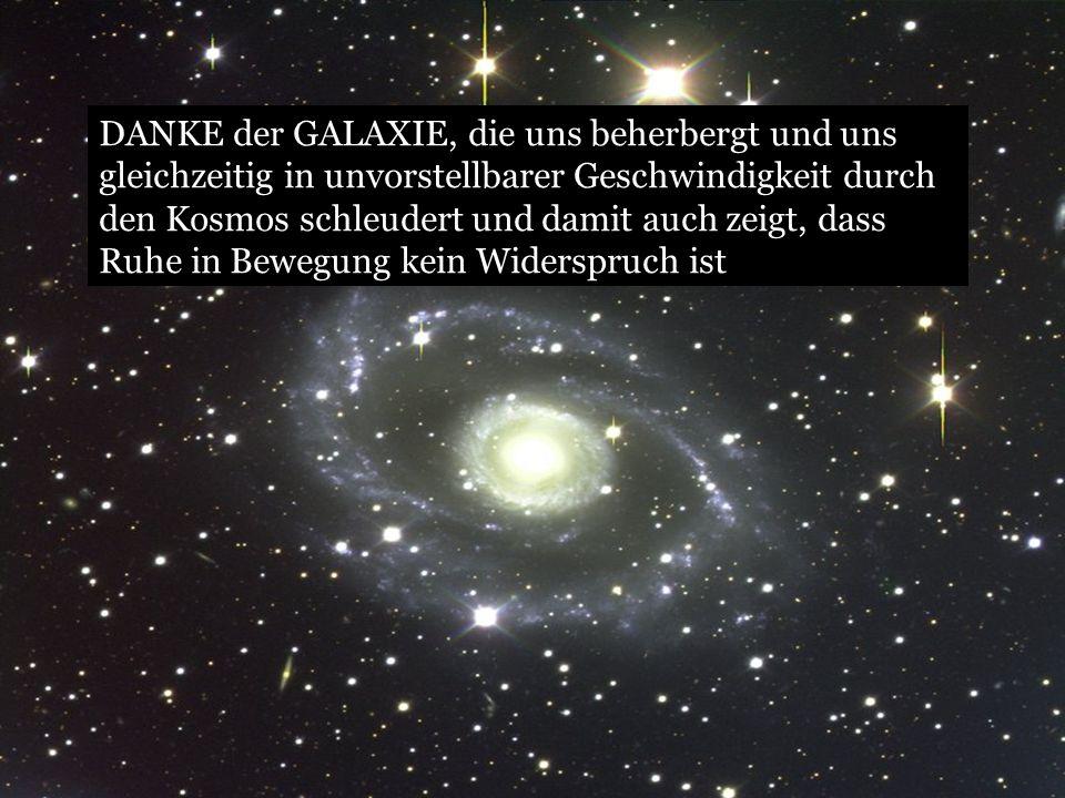 DANKE der GALAXIE, die uns beherbergt und uns gleichzeitig in unvorstellbarer Geschwindigkeit durch den Kosmos schleudert und damit auch zeigt, dass Ruhe in Bewegung kein Widerspruch ist