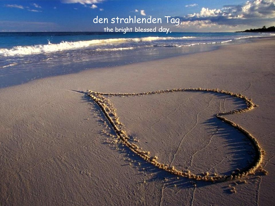 den strahlenden Tag, the bright blessed day,