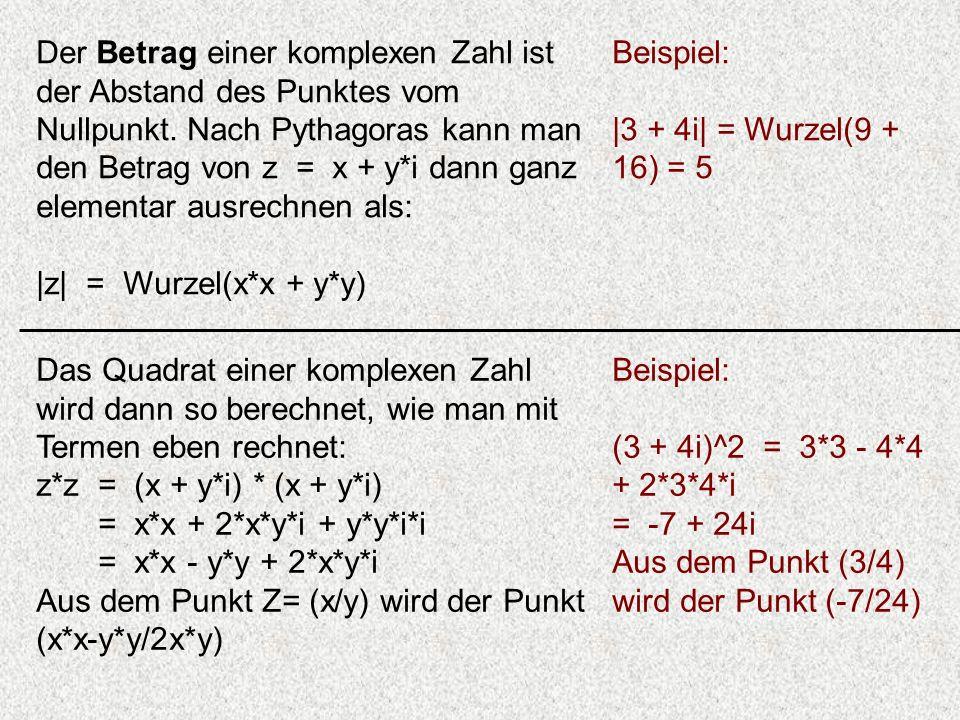 Der Betrag einer komplexen Zahl ist der Abstand des Punktes vom Nullpunkt. Nach Pythagoras kann man den Betrag von z = x + y*i dann ganz elementar ausrechnen als: |z| = Wurzel(x*x + y*y)