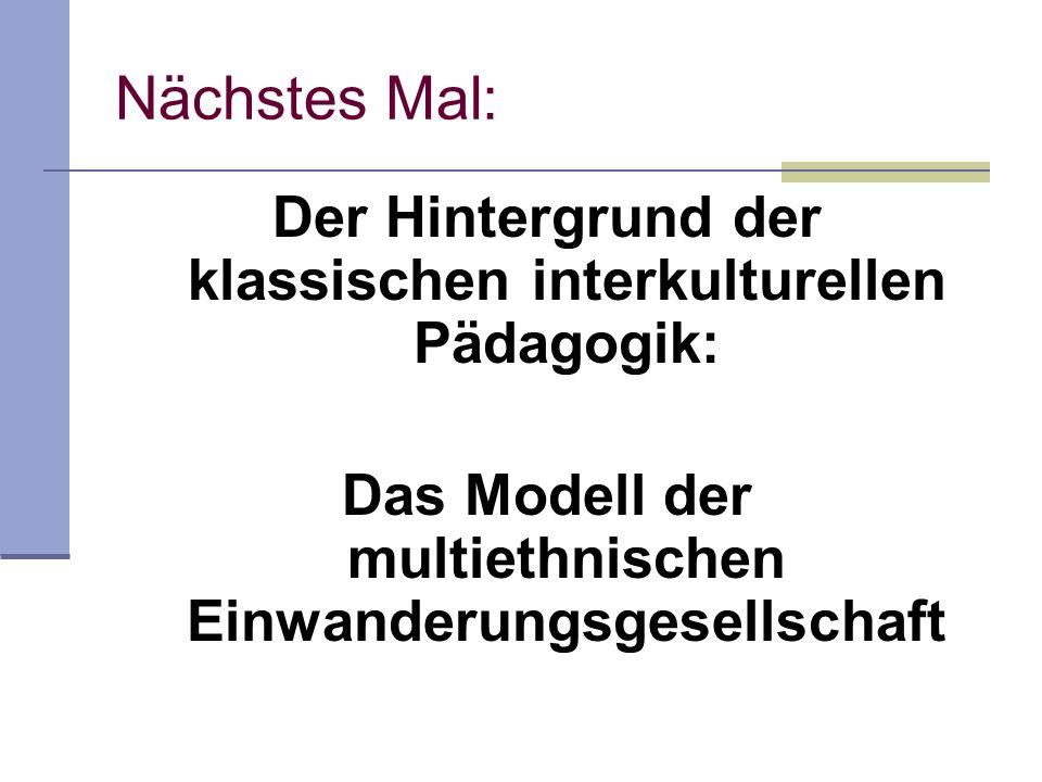 Nächstes Mal: Der Hintergrund der klassischen interkulturellen Pädagogik: Das Modell der multiethnischen Einwanderungsgesellschaft.