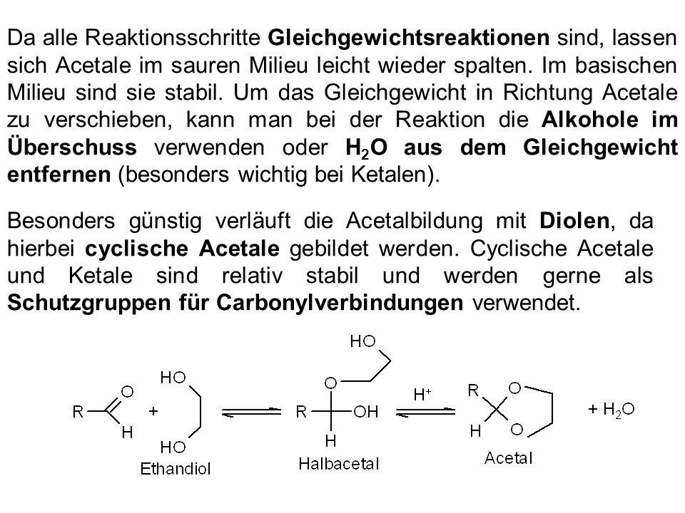 Da alle Reaktionsschritte Gleichgewichtsreaktionen sind, lassen sich Acetale im sauren Milieu leicht wieder spalten. Im basischen Milieu sind sie stabil. Um das Gleichgewicht in Richtung Acetale zu verschieben, kann man bei der Reaktion die Alkohole im Überschuss verwenden oder H2O aus dem Gleichgewicht entfernen (besonders wichtig bei Ketalen).
