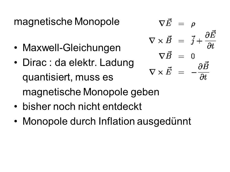 magnetische Monopole Maxwell-Gleichungen. Dirac : da elektr. Ladung. quantisiert, muss es. magnetische Monopole geben.