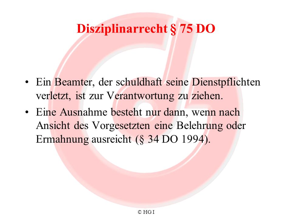 Disziplinarrecht § 75 DOEin Beamter, der schuldhaft seine Dienstpflichten verletzt, ist zur Verantwortung zu ziehen.