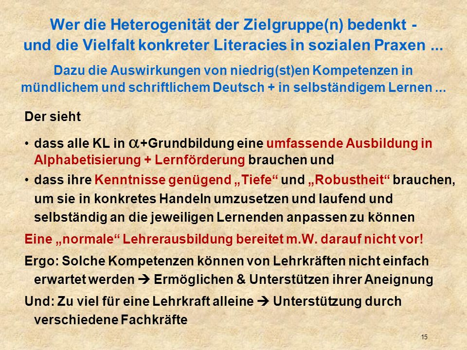 Wer die Heterogenität der Zielgruppe(n) bedenkt - und die Vielfalt konkreter Literacies in sozialen Praxen ... Dazu die Auswirkungen von niedrig(st)en Kompetenzen in mündlichem und schriftlichem Deutsch + in selbständigem Lernen ...