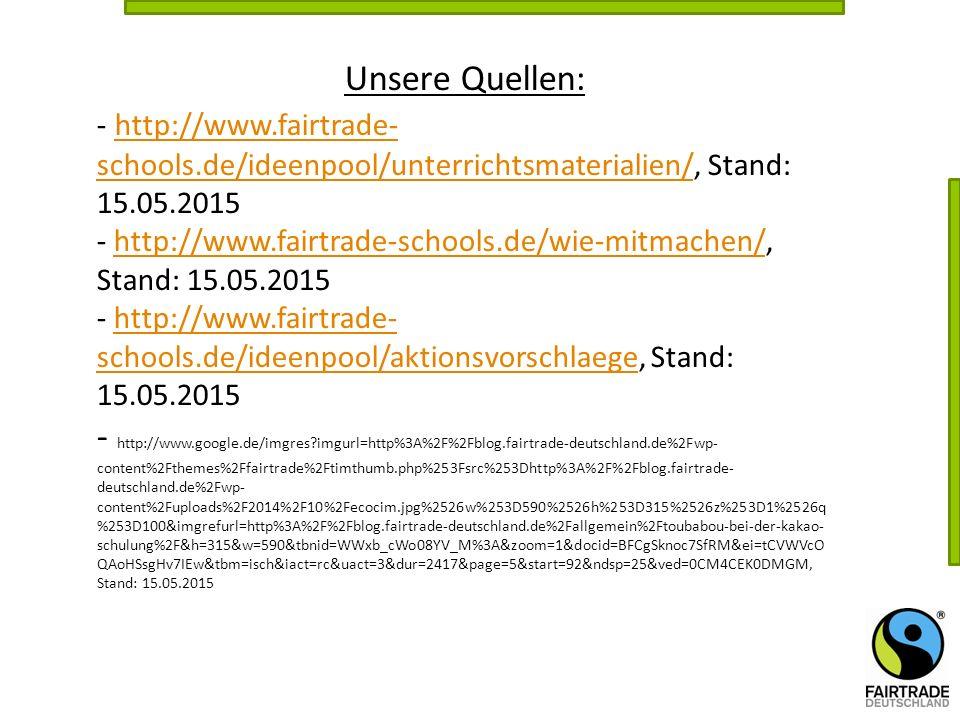 Unsere Quellen: - http://www.fairtrade-schools.de/ideenpool/unterrichtsmaterialien/, Stand: 15.05.2015.