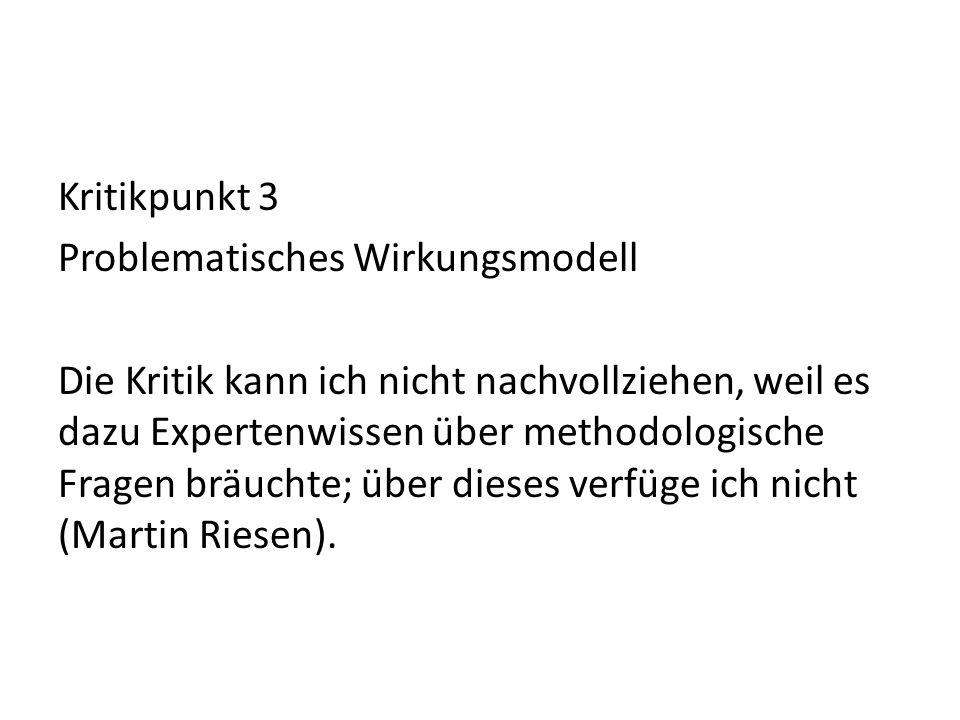 Kritikpunkt 3 Problematisches Wirkungsmodell Die Kritik kann ich nicht nachvollziehen, weil es dazu Expertenwissen über methodologische Fragen bräuchte; über dieses verfüge ich nicht (Martin Riesen).