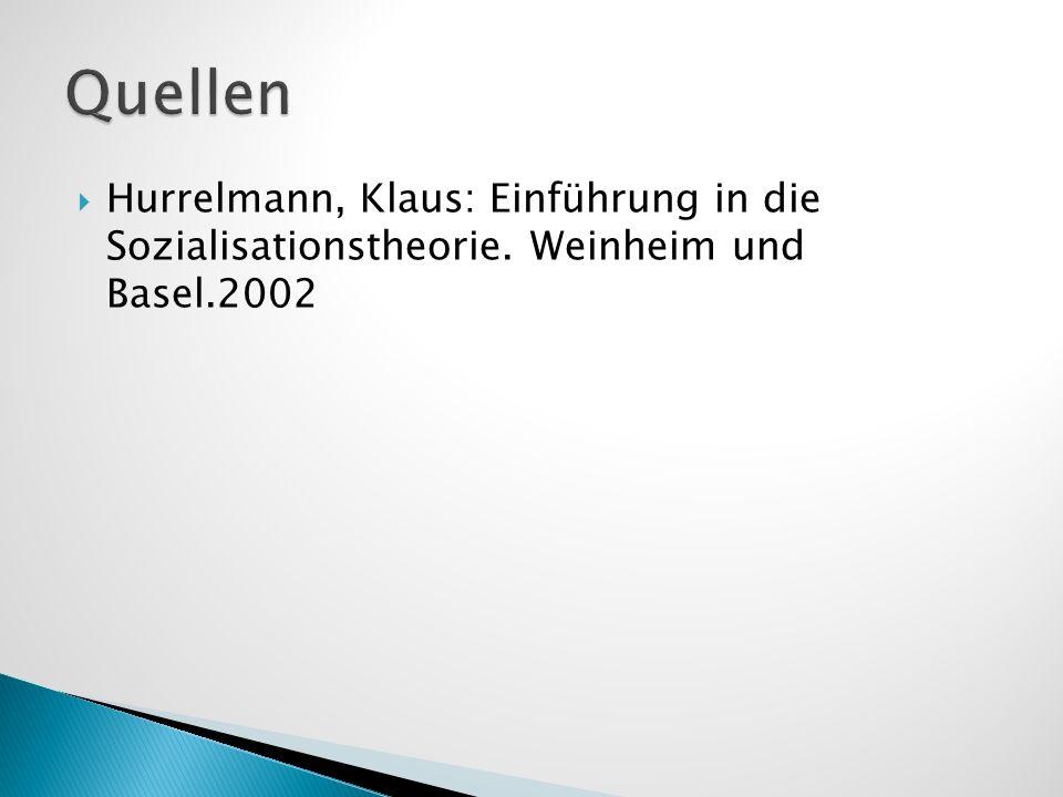 Quellen Hurrelmann, Klaus: Einführung in die Sozialisationstheorie. Weinheim und Basel.2002