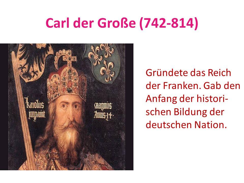 Carl der Große (742-814) Gründete das Reich der Franken. Gab den
