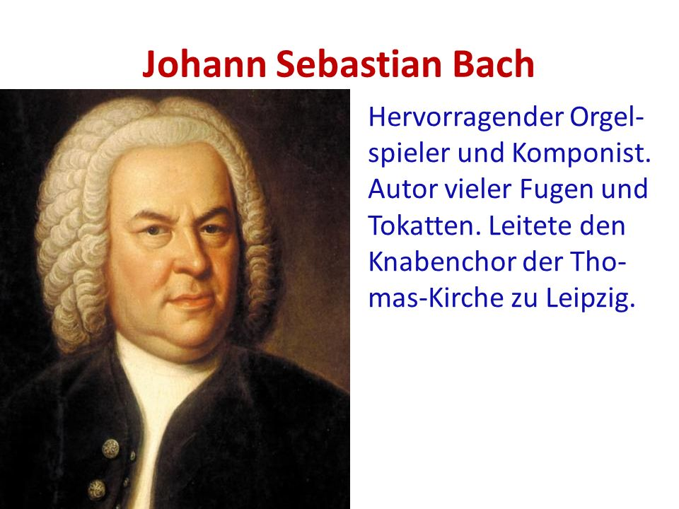 Johann Sebastian Bach Hervorragender Orgel- spieler und Komponist.