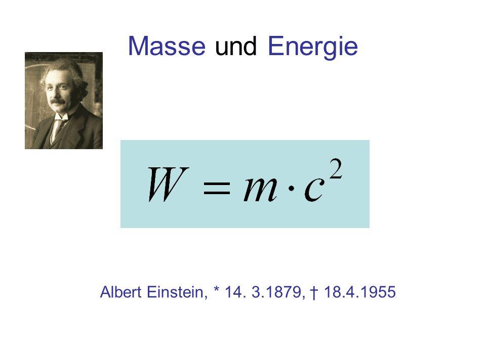 Masse und Energie Albert Einstein, * 14. 3.1879, † 18.4.1955