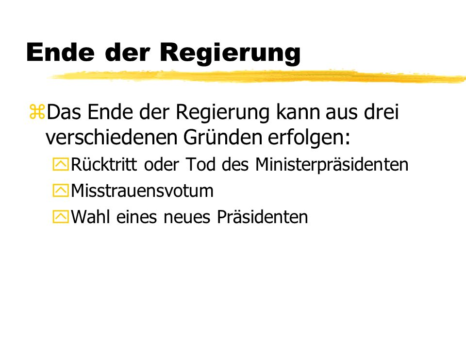 Ende der Regierung Das Ende der Regierung kann aus drei verschiedenen Gründen erfolgen: Rücktritt oder Tod des Ministerpräsidenten.