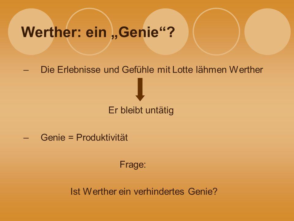 """Werther: ein """"Genie Die Erlebnisse und Gefühle mit Lotte lähmen Werther. Er bleibt untätig. Genie = Produktivität."""