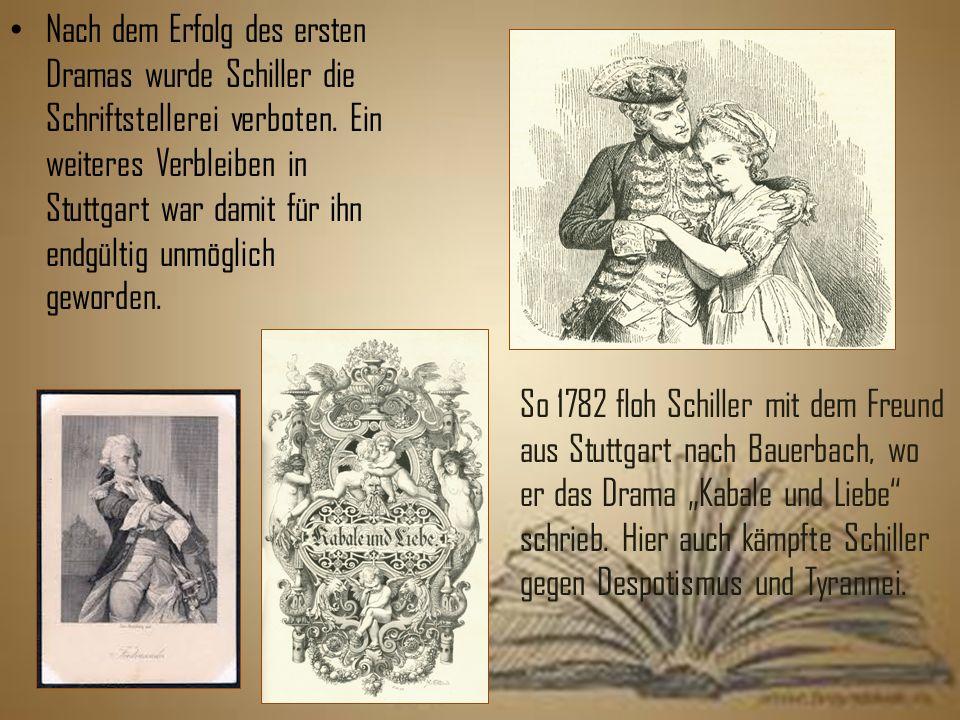 Nach dem Erfolg des ersten Dramas wurde Schiller die Schriftstellerei verboten. Ein weiteres Verbleiben in Stuttgart war damit für ihn endgültig unmöglich geworden.