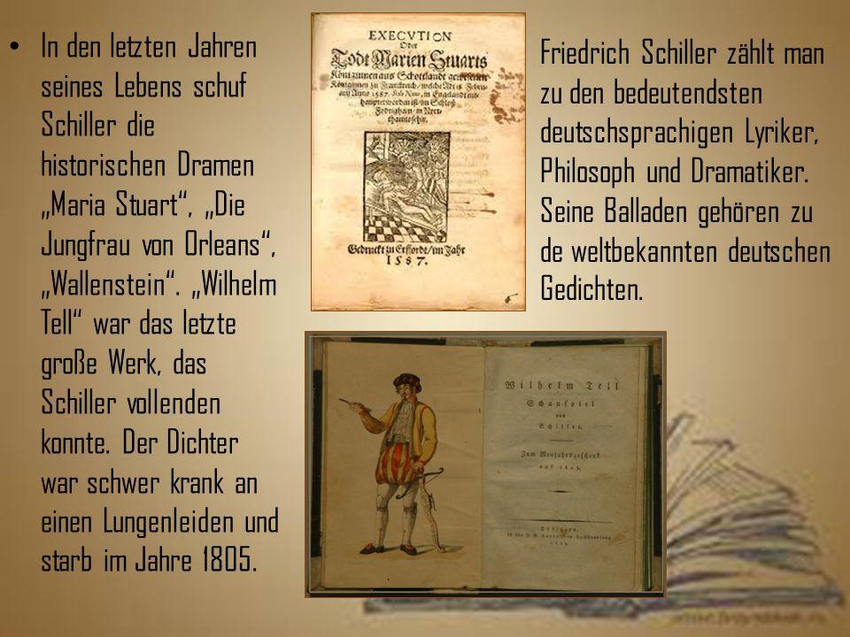 """In den letzten Jahren seines Lebens schuf Schiller die historischen Dramen """"Maria Stuart , """"Die Jungfrau von Orleans , """"Wallenstein . """"Wilhelm Tell war das letzte große Werk, das Schiller vollenden konnte. Der Dichter war schwer krank an einen Lungenleiden und starb im Jahre 1805."""