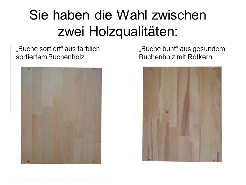 Sie haben die Wahl zwischen zwei Holzqualitäten:
