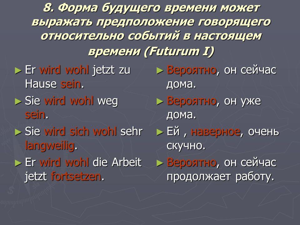 8. Форма будущего времени может выражать предположение говорящего относительно событий в настоящем времени (Futurum I)