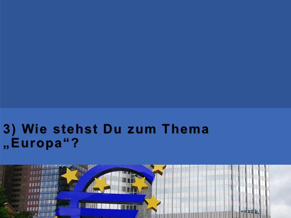 """3) Wie stehst Du zum Thema """"Europa"""