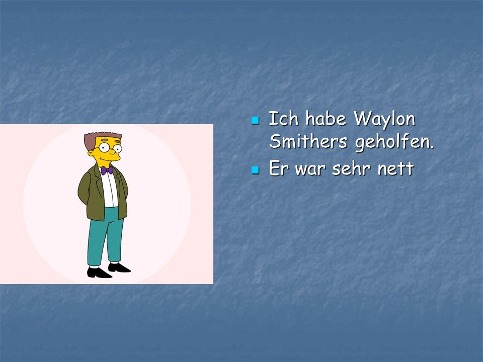 Ich habe Waylon Smithers geholfen.