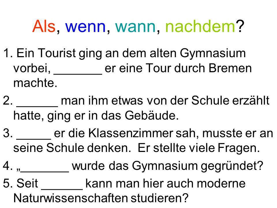 Als, wenn, wann, nachdem 1. Ein Tourist ging an dem alten Gymnasium vorbei, _______ er eine Tour durch Bremen machte.