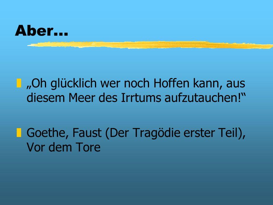 """Aber...""""Oh glücklich wer noch Hoffen kann, aus diesem Meer des Irrtums aufzutauchen! Goethe, Faust (Der Tragödie erster Teil), Vor dem Tore."""