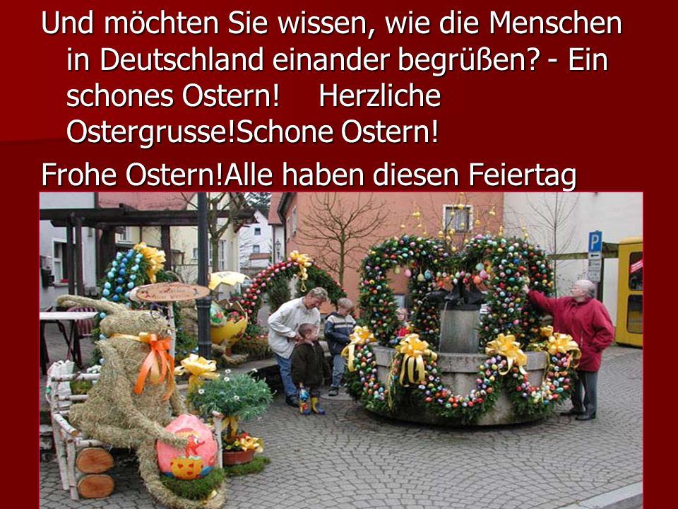 Und möchten Sie wissen, wie die Menschen in Deutschland einander begrüßen - Ein schones Ostern! Herzliche Ostergrusse!Schone Ostern!