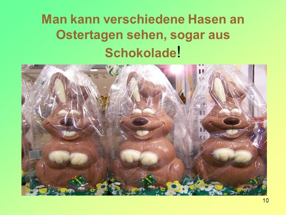 Man kann verschiedene Hasen an Ostertagen sehen, sogar aus Schokolade!