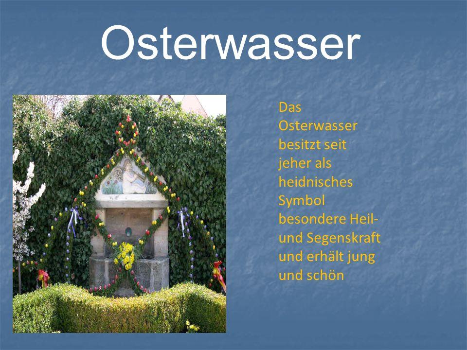 Osterwasser Das Osterwasser besitzt seit jeher als heidnisches Symbol besondere Heil-und Segenskraft und erhält jung und schön.