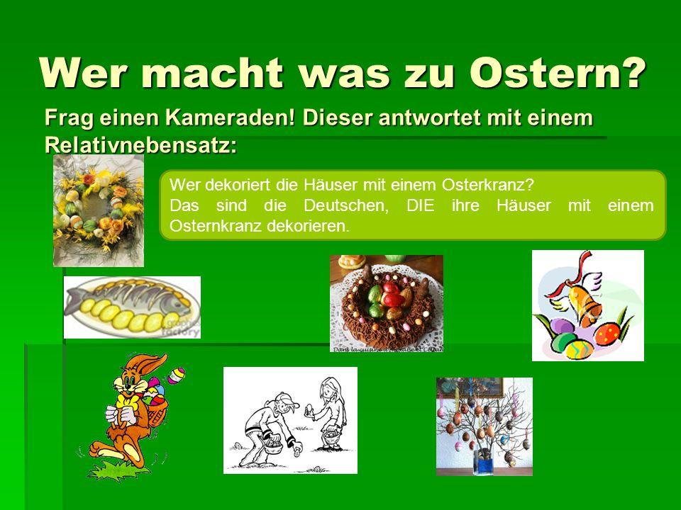 Wer macht was zu Ostern Frag einen Kameraden! Dieser antwortet mit einem Relativnebensatz: Wer dekoriert die Häuser mit einem Osterkranz