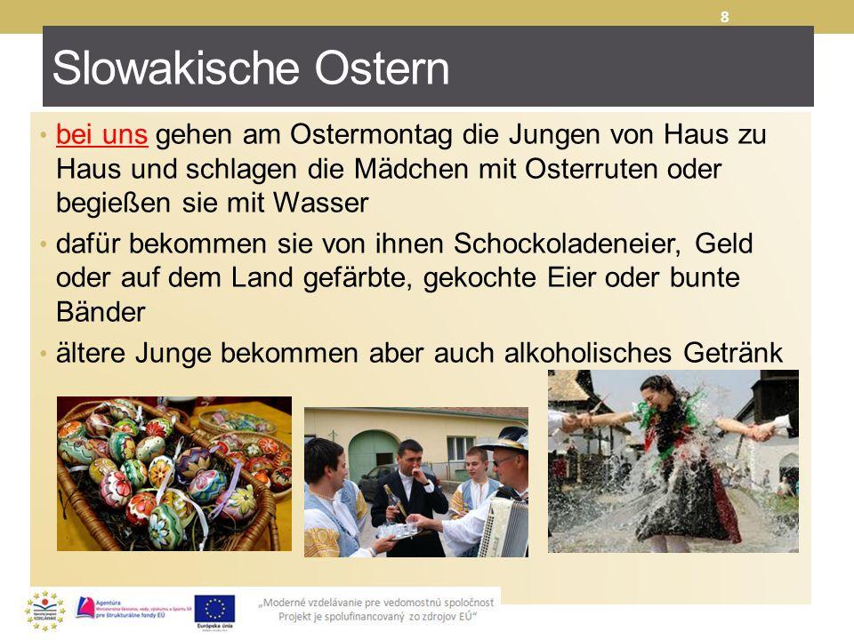 Slowakische Ostern bei uns gehen am Ostermontag die Jungen von Haus zu Haus und schlagen die Mädchen mit Osterruten oder begießen sie mit Wasser.