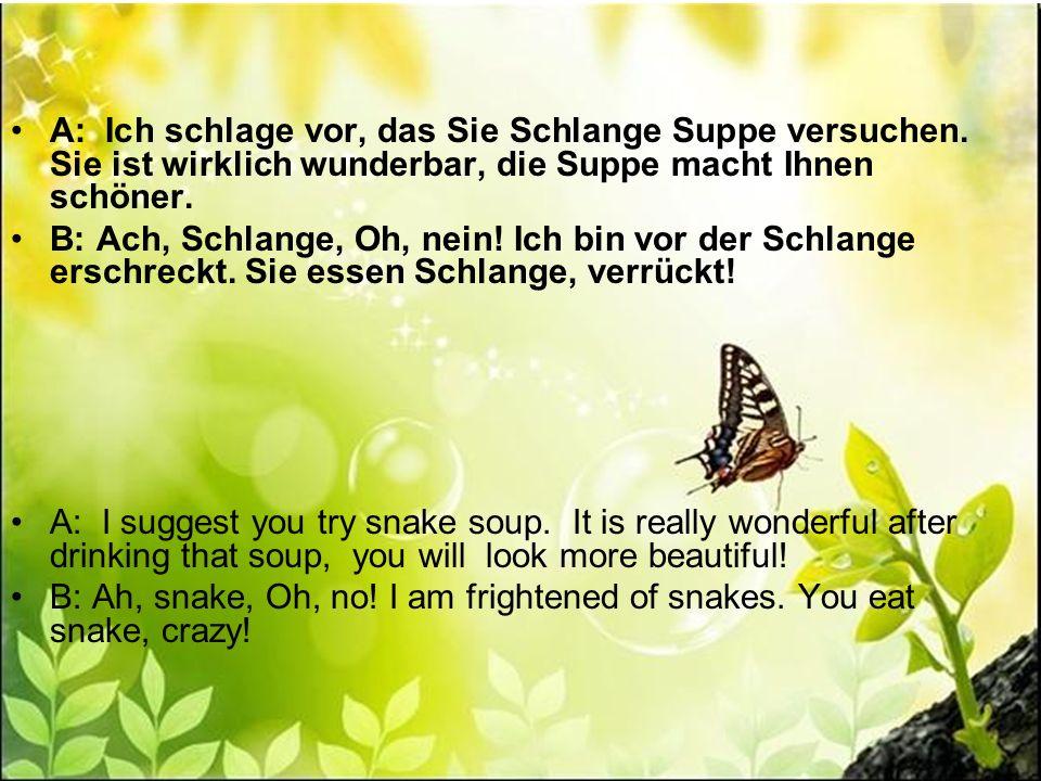 A: Ich schlage vor, das Sie Schlange Suppe versuchen