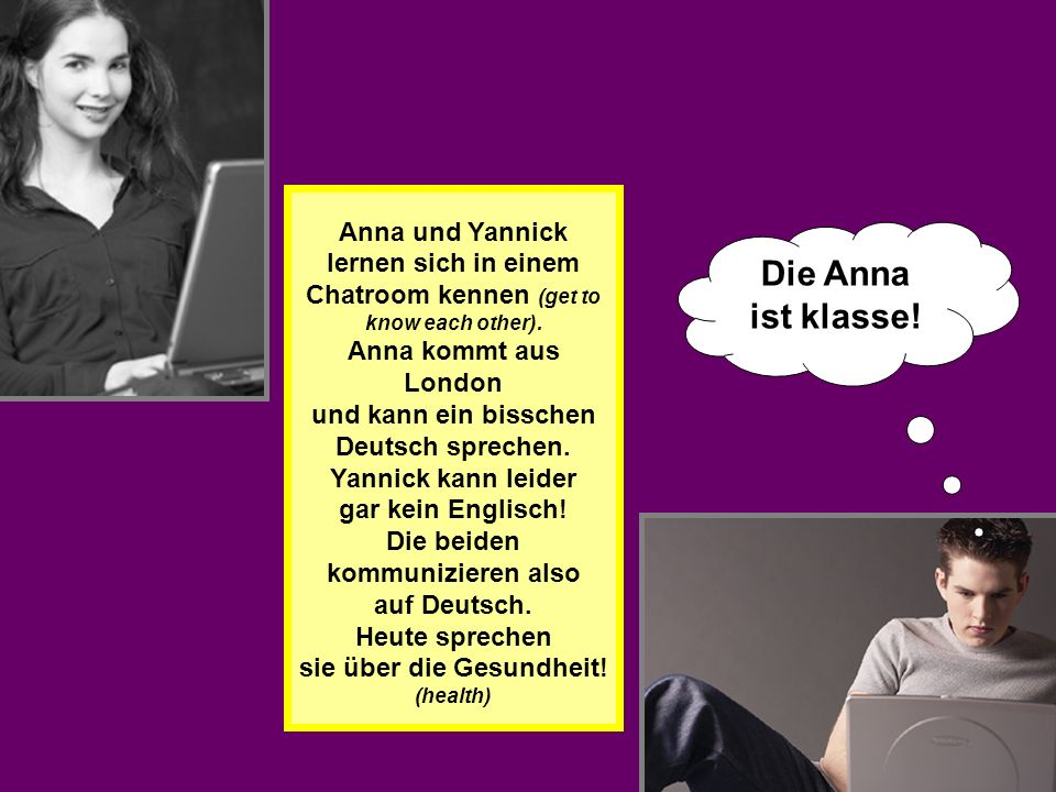 Anna und Yannick lernen sich in einem Chatroom kennen (get to know each other). Anna kommt aus London und kann ein bisschen Deutsch sprechen. Yannick kann leider gar kein Englisch! Die beiden kommunizieren also auf Deutsch. Heute sprechen sie über die Gesundheit! (health)