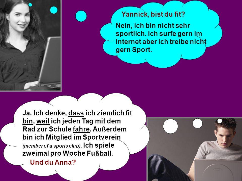 Yannick, bist du fit Nein, ich bin nicht sehr sportlich. Ich surfe gern im Internet aber ich treibe nicht gern Sport.