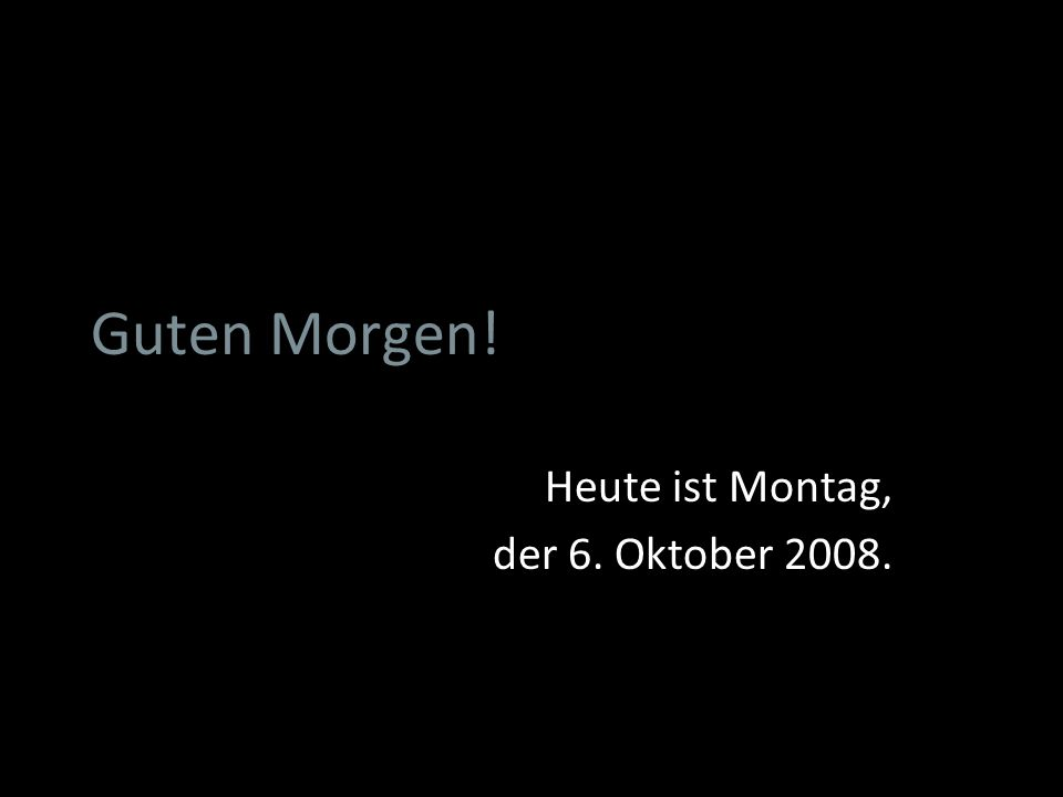 Heute ist Montag, der 6. Oktober 2008.