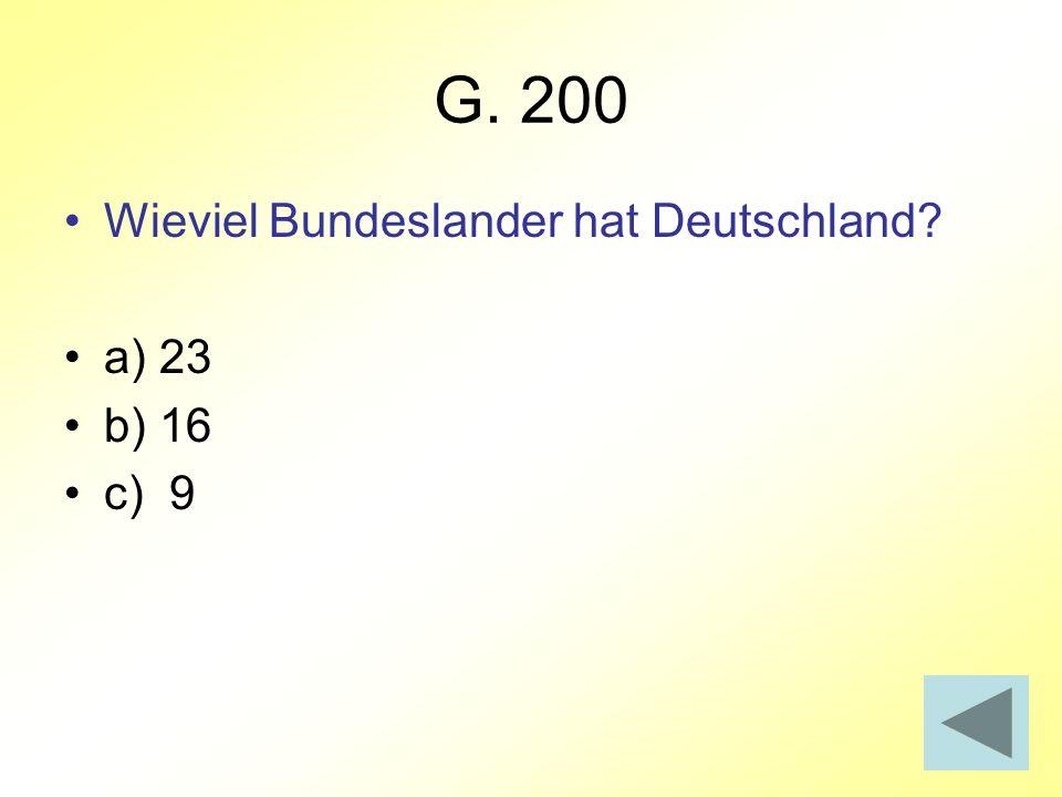 G. 200 Wieviel Bundeslander hat Deutschland a) 23 b) 16 c) 9