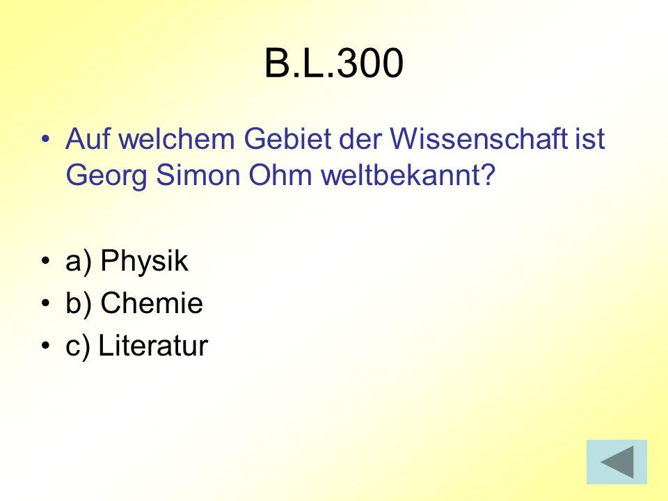 B.L.300 Auf welchem Gebiet der Wissenschaft ist Georg Simon Ohm weltbekannt a) Physik. b) Chemie.