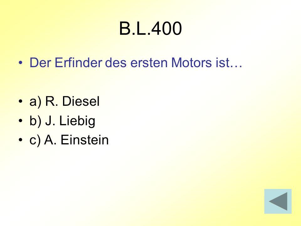 B.L.400 Der Erfinder des ersten Motors ist… a) R. Diesel b) J. Liebig