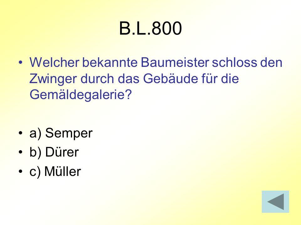 B.L.800 Welcher bekannte Baumeister schloss den Zwinger durch das Gebäude für die Gemäldegalerie a) Semper.