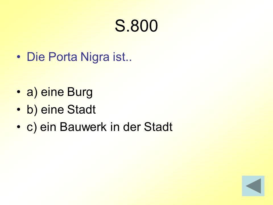 S.800 Die Porta Nigra ist.. a) eine Burg b) eine Stadt